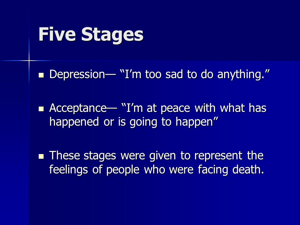 Five Stages Depression— I'm too sad to do anything. Depression— I'm too sad to do anything. Acceptance— I'm at peace with what has happened or is going to happen Acceptance— I'm at peace with what has happened or is going to happen These stages were given to represent the feelings of people who were facing death.