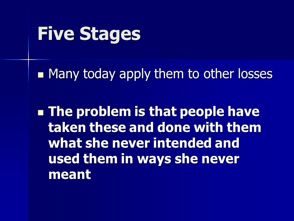 Five Stages Many today apply them to other losses Many today apply them to other losses The problem is that people have taken these and done with them what she never intended and used them in ways she never meant The problem is that people have taken these and done with them what she never intended and used them in ways she never meant