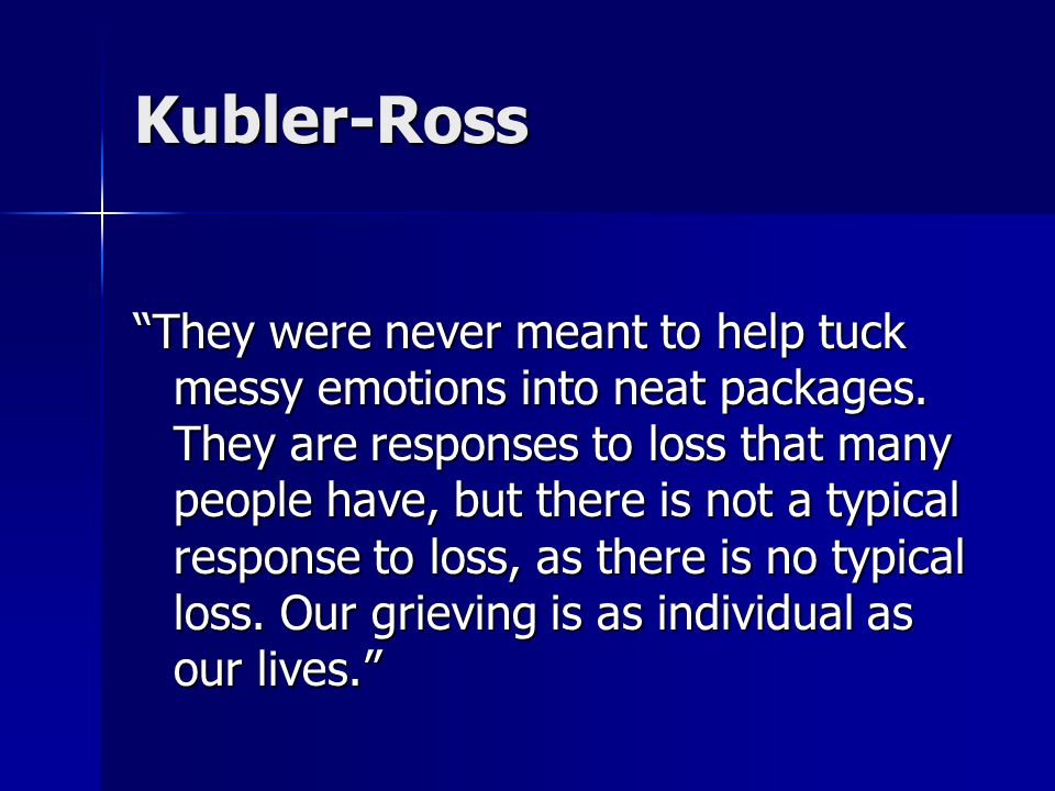 "Kubler-Ross ""They were never meant to help tuck messy emotions into neat packages. They are responses to loss that many people have, but there is not"
