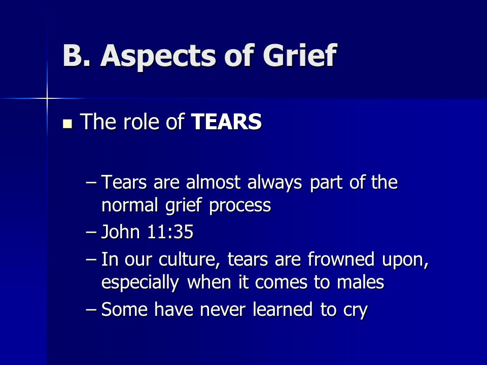 B. Aspects of Grief The role of TEARS The role of TEARS –Tears are almost always part of the normal grief process –John 11:35 –In our culture, tears a
