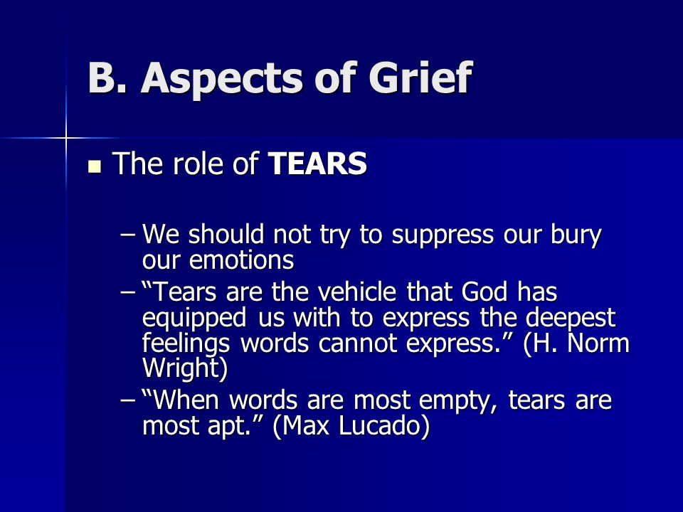 "B. Aspects of Grief The role of TEARS The role of TEARS –We should not try to suppress our bury our emotions –""Tears are the vehicle that God has equi"