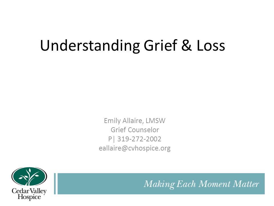 Understanding Grief & Loss Emily Allaire, LMSW Grief Counselor P| 319-272-2002 eallaire@cvhospice.org