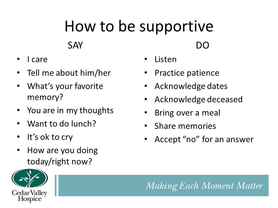 How to be supportive SAY I care Tell me about him/her What's your favorite memory.
