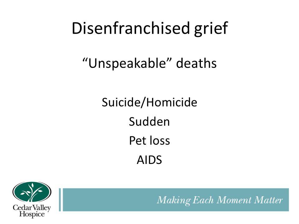 Disenfranchised grief Unspeakable deaths Suicide/Homicide Sudden Pet loss AIDS