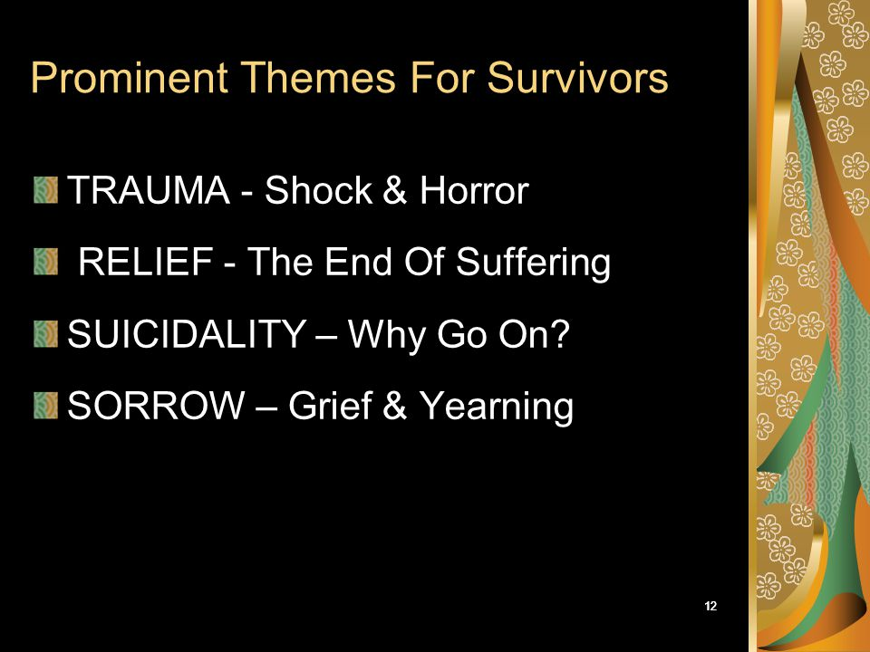 12 Prominent Themes For Survivors TRAUMA - Shock & Horror RELIEF - The End Of Suffering SUICIDALITY – Why Go On? SORROW – Grief & Yearning