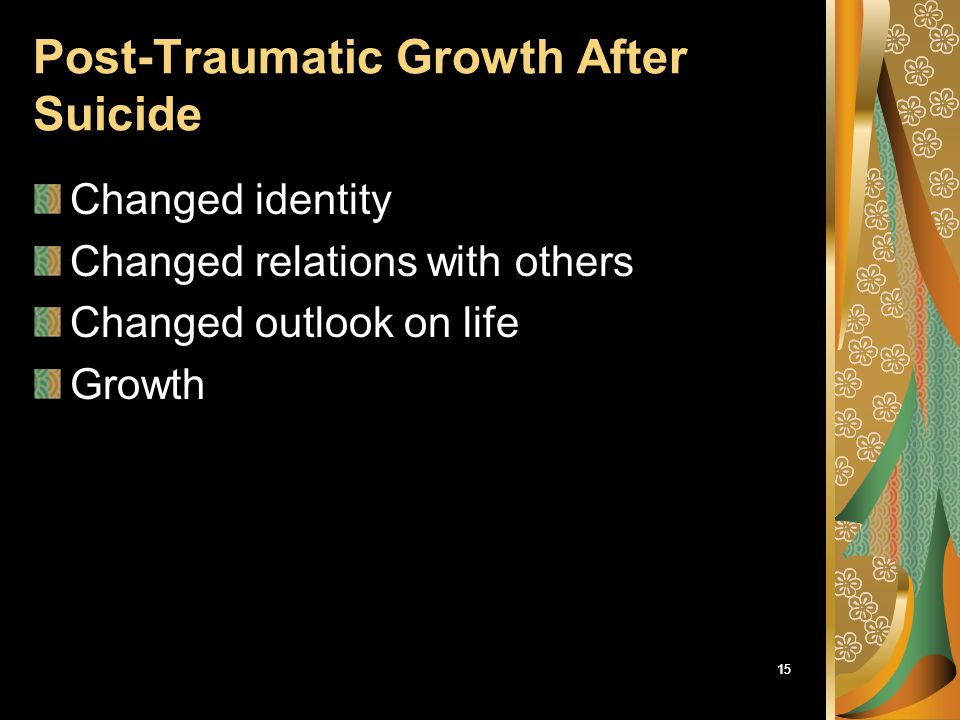 15 Post-Traumatic Growth After Suicide Changed identity Changed relations with others Changed outlook on life Growth
