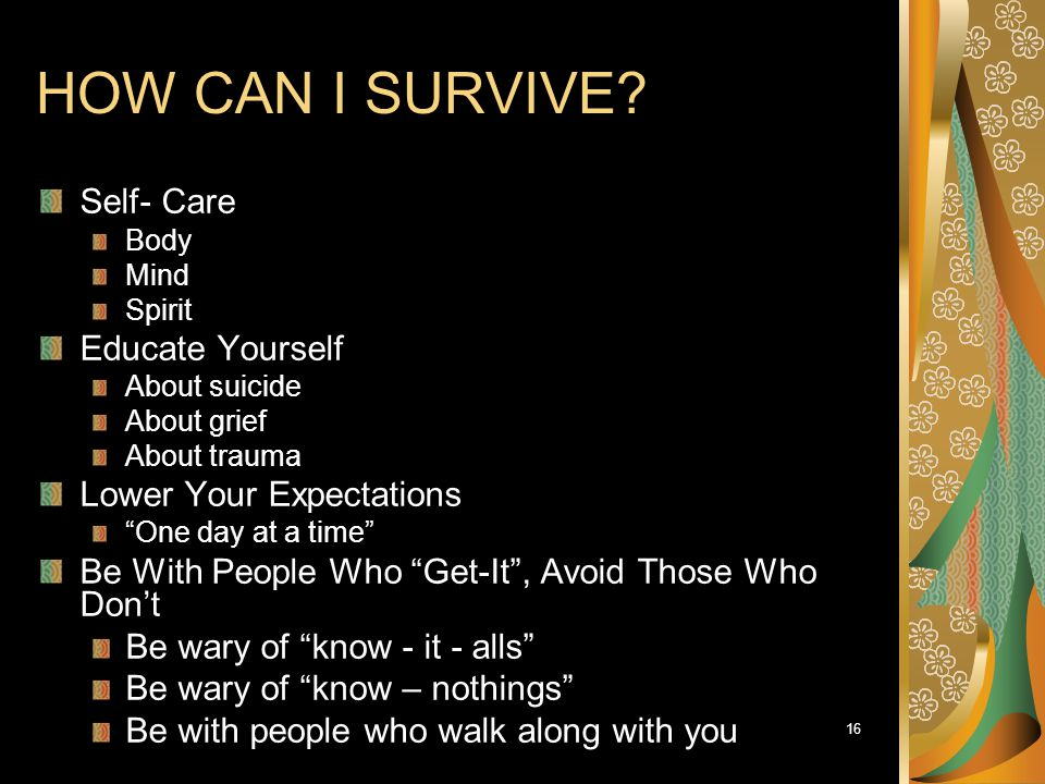 "16 HOW CAN I SURVIVE? Self- Care Body Mind Spirit Educate Yourself About suicide About grief About trauma Lower Your Expectations ""One day at a time"""