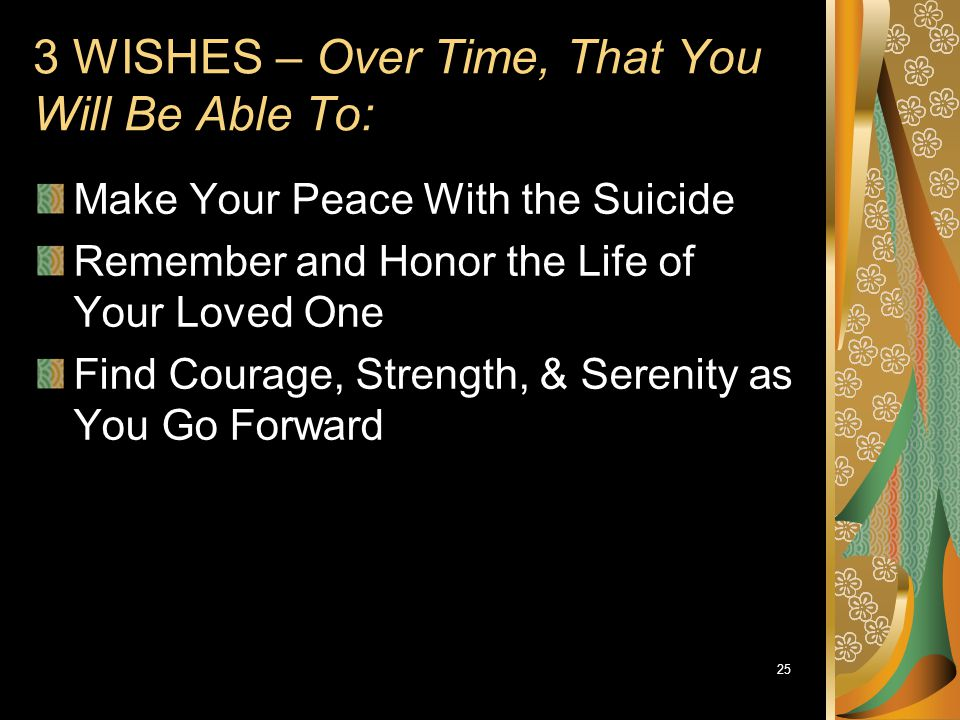 25 3 WISHES – Over Time, That You Will Be Able To: Make Your Peace With the Suicide Remember and Honor the Life of Your Loved One Find Courage, Streng