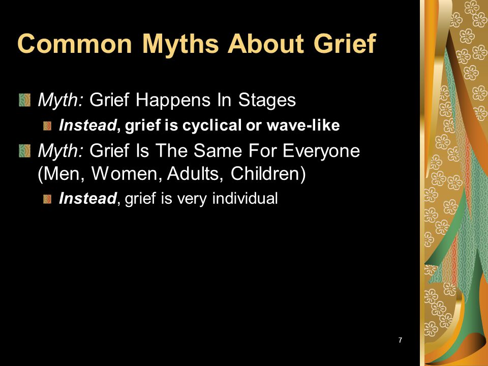 8 Common Myths About Grief Myth: Time Heals All Wounds - It Should Take About a Year Instead, different aspects of grief take different amounts of time There are significant individual differences What matters is the direction of the trend, not the time it takes Myth: Time Heals All Wounds – Just Wait It Out Instead, grief involves active self-care Grief involves acquisition of new skills of caring for yourself after emotional injury