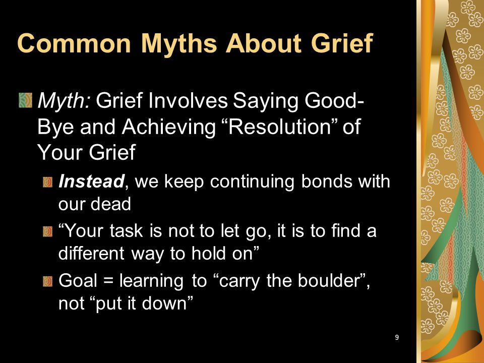 "9 Common Myths About Grief Myth: Grief Involves Saying Good- Bye and Achieving ""Resolution"" of Your Grief Instead, we keep continuing bonds with our d"