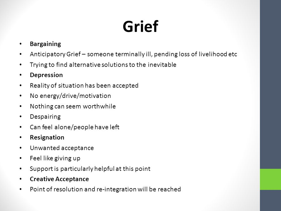Grief Bargaining Anticipatory Grief – someone terminally ill, pending loss of livelihood etc Trying to find alternative solutions to the inevitable Depression Reality of situation has been accepted No energy/drive/motivation Nothing can seem worthwhile Despairing Can feel alone/people have left Resignation Unwanted acceptance Feel like giving up Support is particularly helpful at this point Creative Acceptance Point of resolution and re-integration will be reached