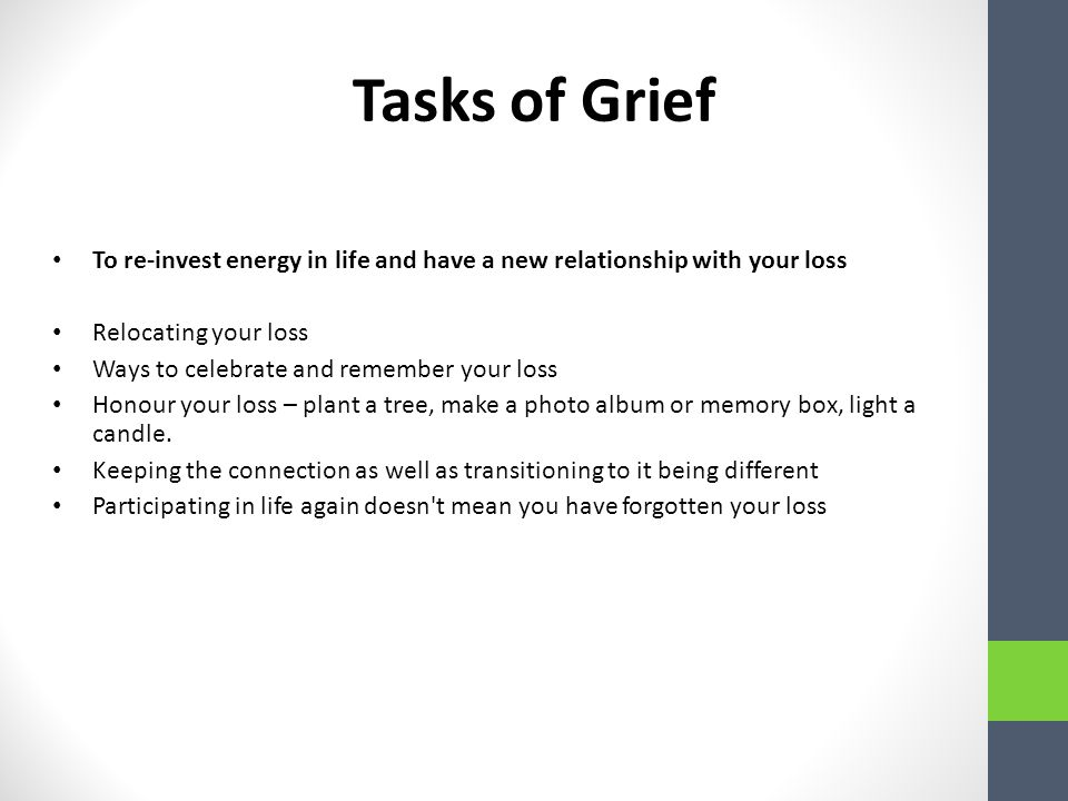 Tasks of Grief To re-invest energy in life and have a new relationship with your loss Relocating your loss Ways to celebrate and remember your loss Honour your loss – plant a tree, make a photo album or memory box, light a candle.
