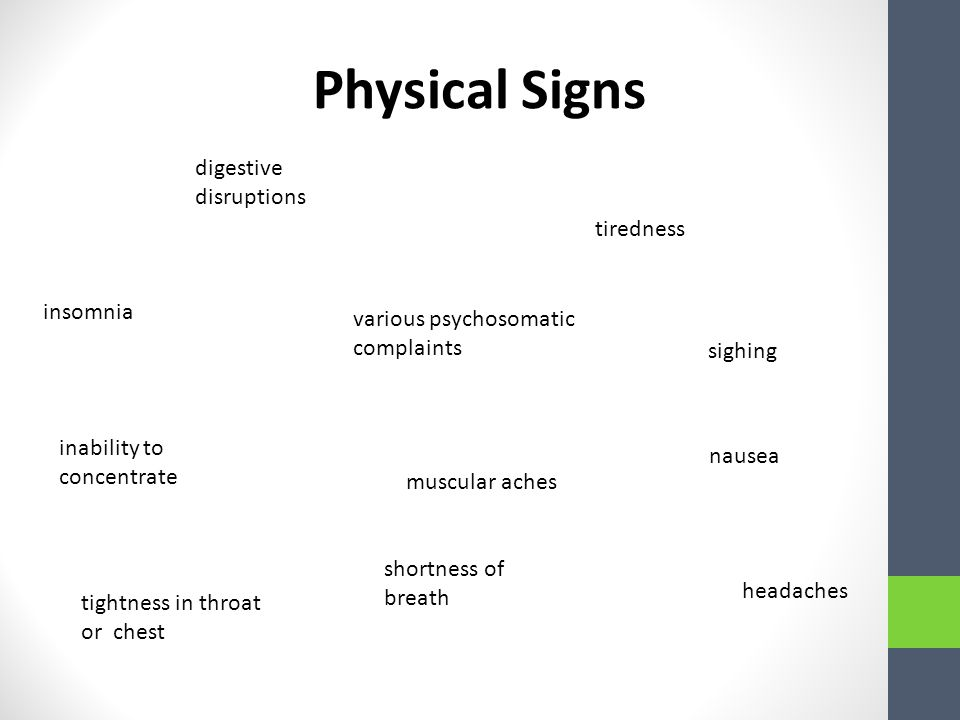 Physical Signs headaches inability to concentrate various psychosomatic complaints tiredness digestive disruptions shortness of breath insomnia nausea sighing muscular aches tightness in throat or chest