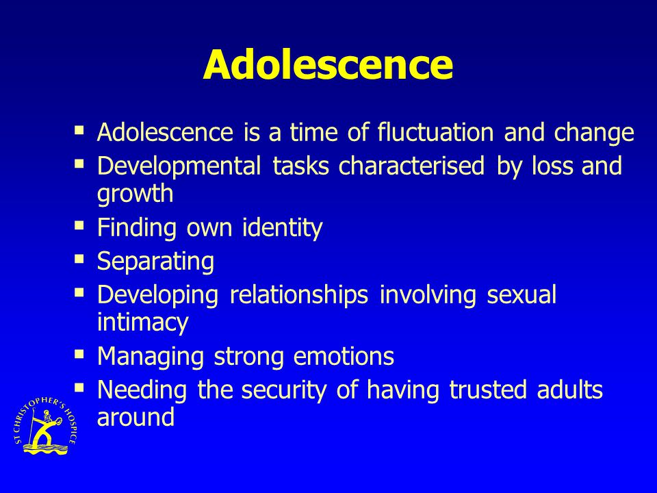 Adolescence  Adolescence is a time of fluctuation and change  Developmental tasks characterised by loss and growth  Finding own identity  Separating  Developing relationships involving sexual intimacy  Managing strong emotions  Needing the security of having trusted adults around