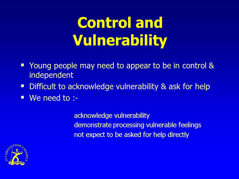 Control and Vulnerability  Young people may need to appear to be in control & independent  Difficult to acknowledge vulnerability & ask for help  We need to :- acknowledge vulnerability demonstrate processing vulnerable feelings not expect to be asked for help directly