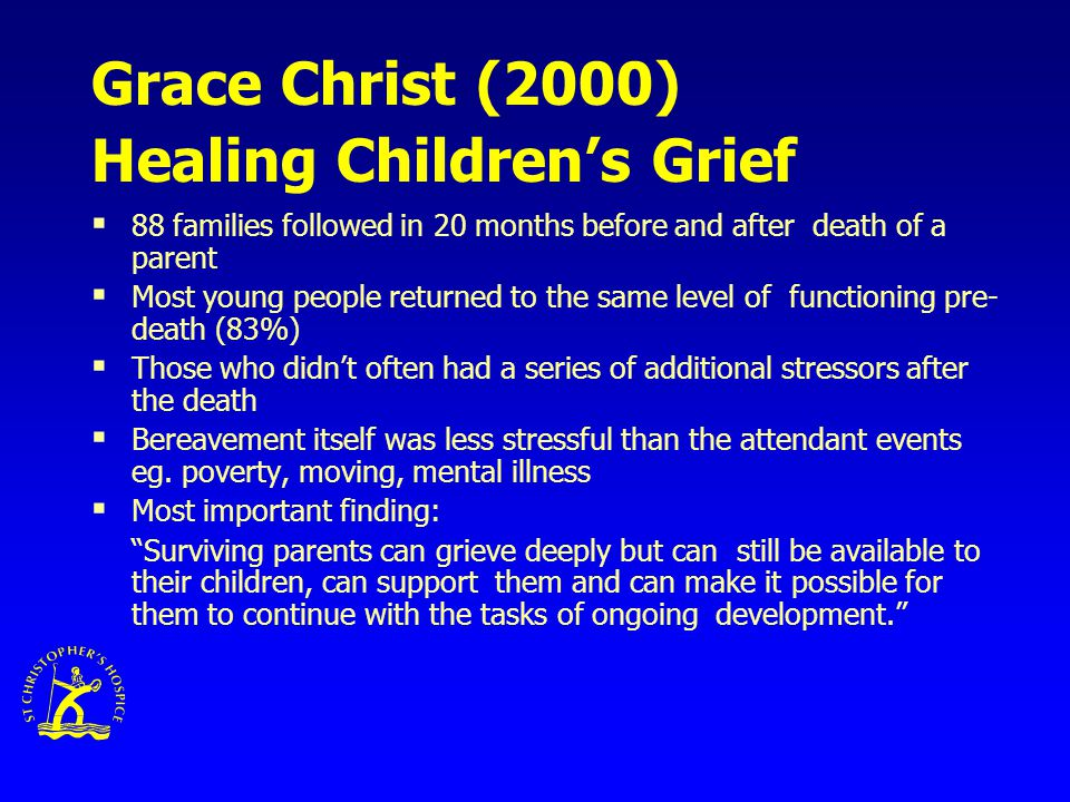 Grace Christ (2000) Healing Children's Grief  88 families followed in 20 months before and after death of a parent  Most young people returned to the same level of functioning pre- death (83%)  Those who didn't often had a series of additional stressors after the death  Bereavement itself was less stressful than the attendant events eg.