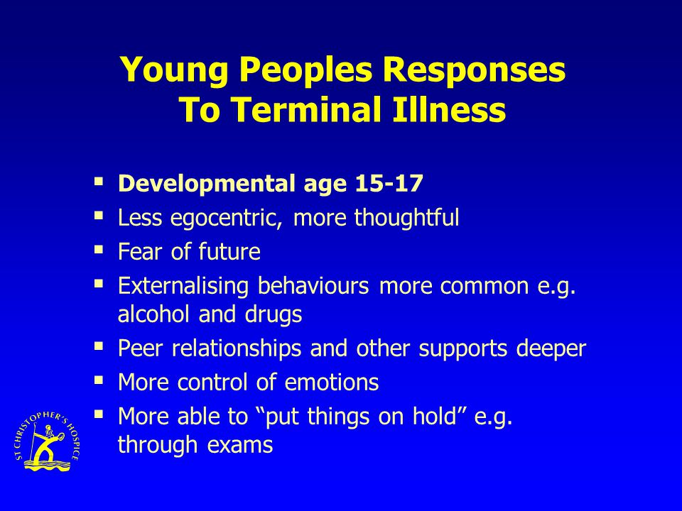 Young Peoples Responses To Terminal Illness  Developmental age 15-17  Less egocentric, more thoughtful  Fear of future  Externalising behaviours more common e.g.