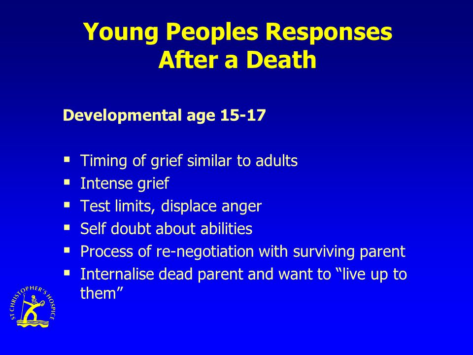 Young Peoples Responses After a Death Developmental age 15-17  Timing of grief similar to adults  Intense grief  Test limits, displace anger  Self doubt about abilities  Process of re-negotiation with surviving parent  Internalise dead parent and want to live up to them