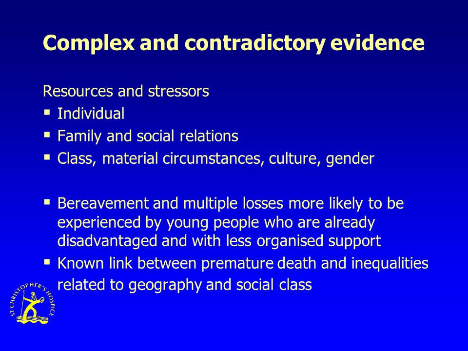Complex and contradictory evidence Resources and stressors  Individual  Family and social relations  Class, material circumstances, culture, gender  Bereavement and multiple losses more likely to be experienced by young people who are already disadvantaged and with less organised support  Known link between premature death and inequalities related to geography and social class
