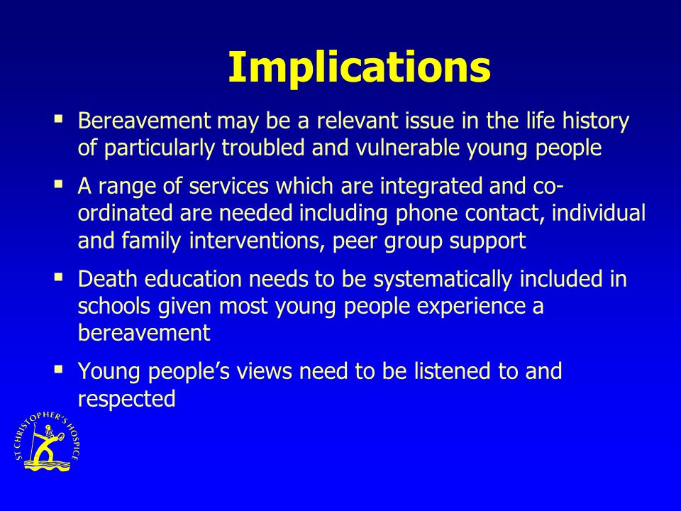 Implications  Bereavement may be a relevant issue in the life history of particularly troubled and vulnerable young people  A range of services which are integrated and co- ordinated are needed including phone contact, individual and family interventions, peer group support  Death education needs to be systematically included in schools given most young people experience a bereavement  Young people's views need to be listened to and respected