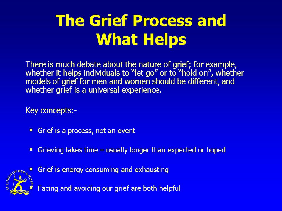 The Grief Process and What Helps There is much debate about the nature of grief; for example, whether it helps individuals to let go or to hold on , whether models of grief for men and women should be different, and whether grief is a universal experience.