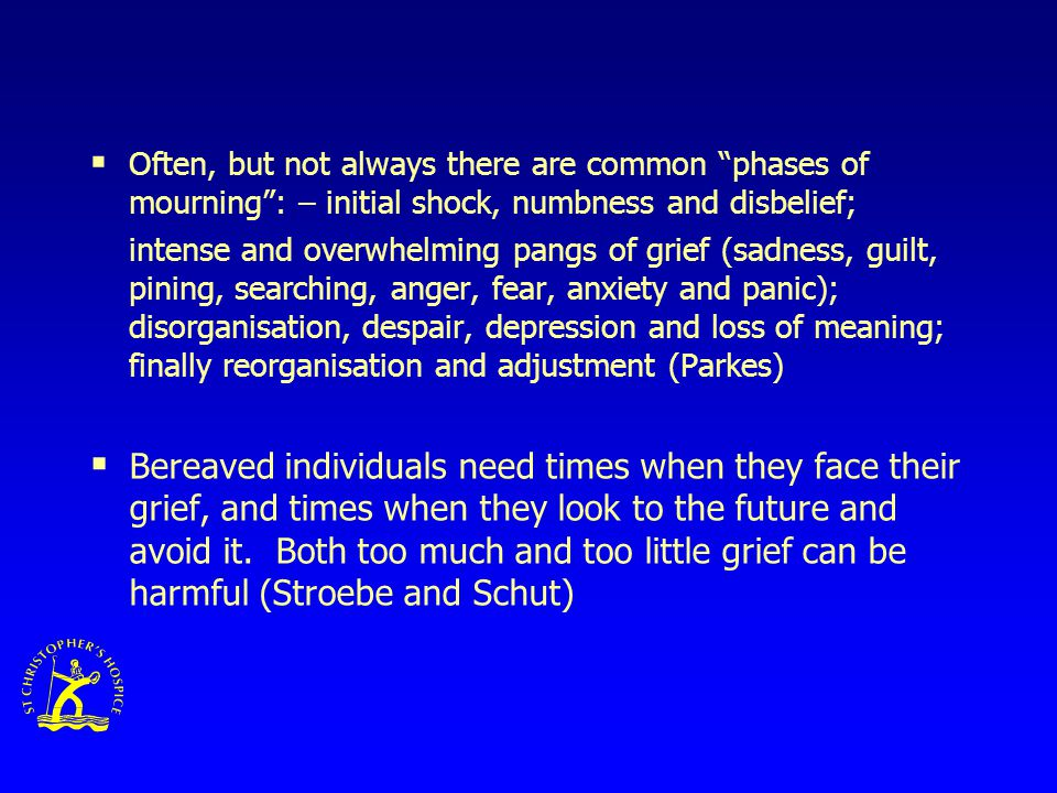  Often, but not always there are common phases of mourning : – initial shock, numbness and disbelief; intense and overwhelming pangs of grief (sadness, guilt, pining, searching, anger, fear, anxiety and panic); disorganisation, despair, depression and loss of meaning; finally reorganisation and adjustment (Parkes)  Bereaved individuals need times when they face their grief, and times when they look to the future and avoid it.