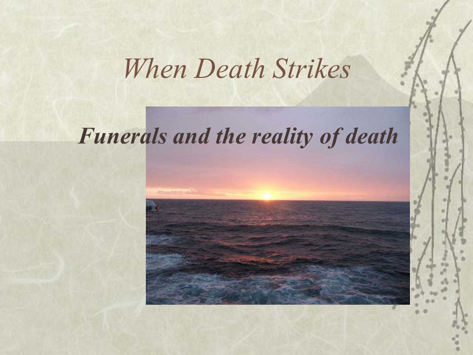 When Death Strikes Funerals and the reality of death