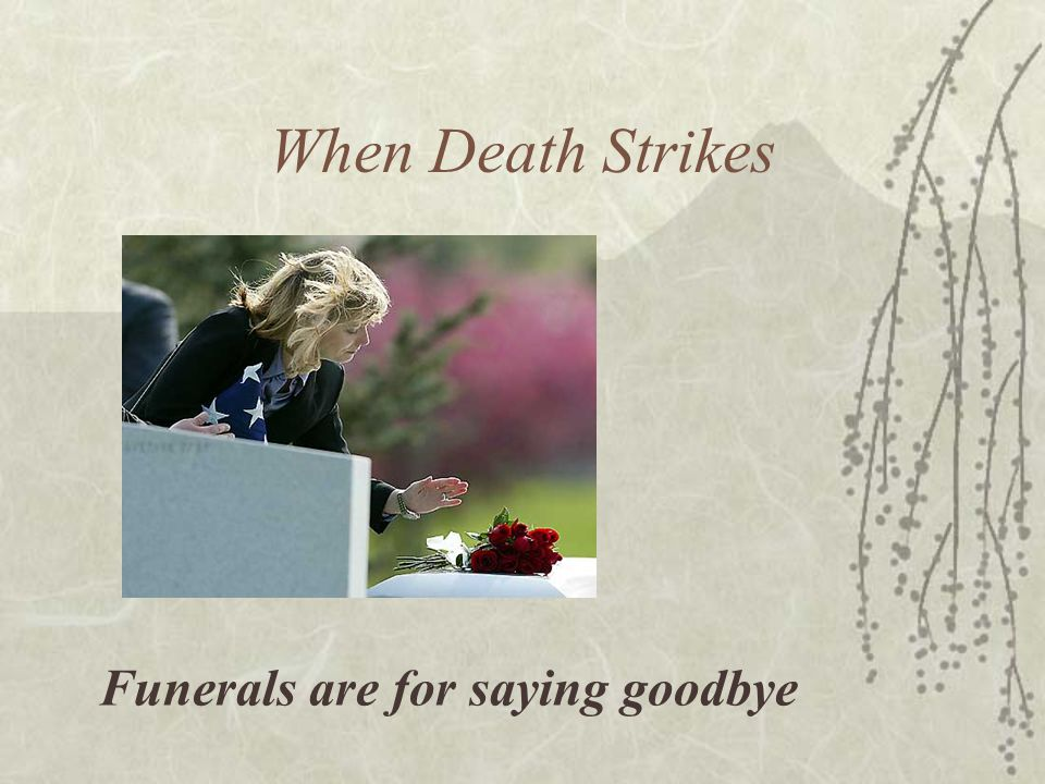 When Death Strikes Funerals are for saying goodbye