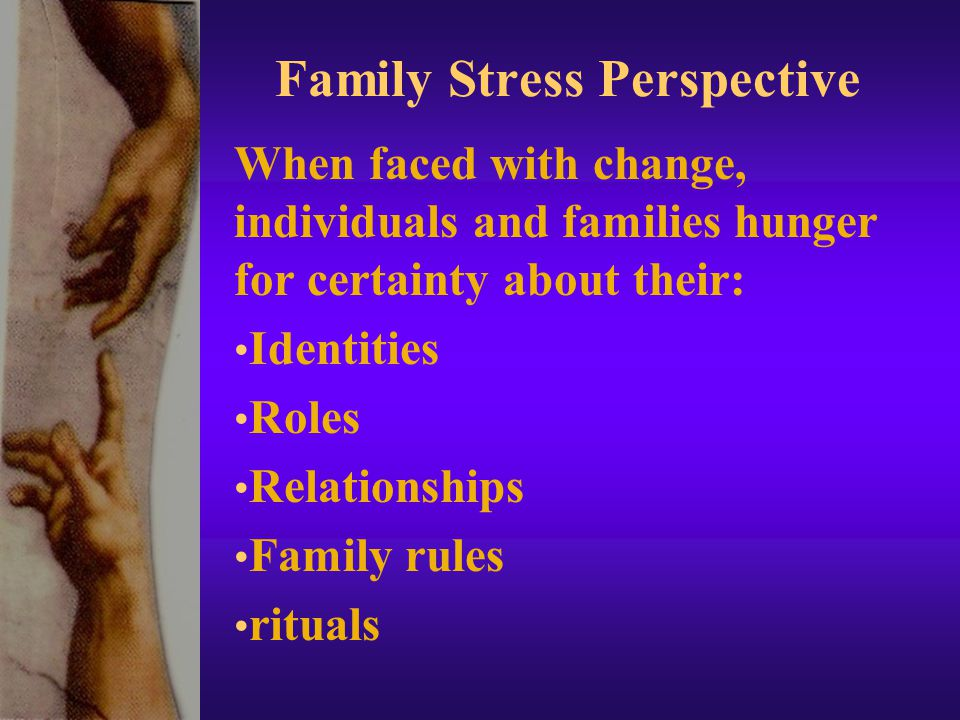 Family Stress Perspective When faced with change, individuals and families hunger for certainty about their: Identities Roles Relationships Family rules rituals