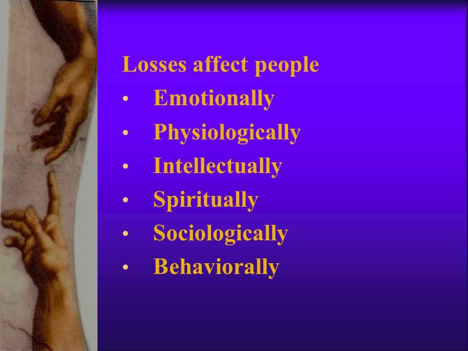 Losses affect people Emotionally Physiologically Intellectually Spiritually Sociologically Behaviorally