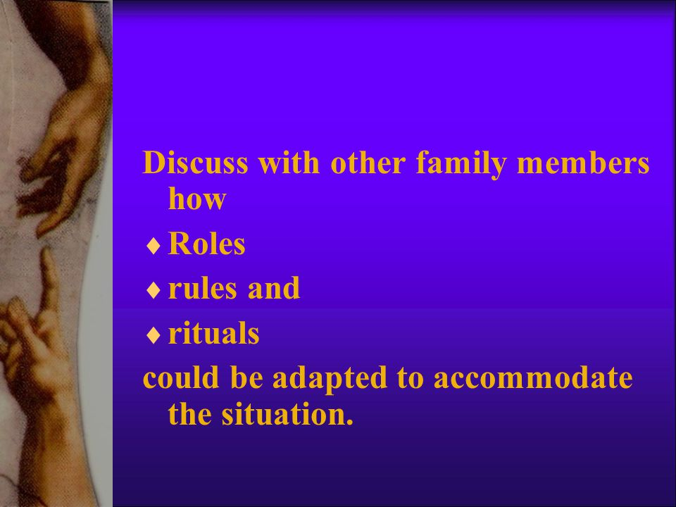 Discuss with other family members how  Roles  rules and  rituals could be adapted to accommodate the situation.