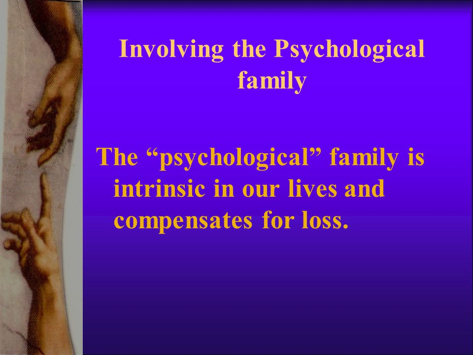 Involving the Psychological family The psychological family is intrinsic in our lives and compensates for loss.