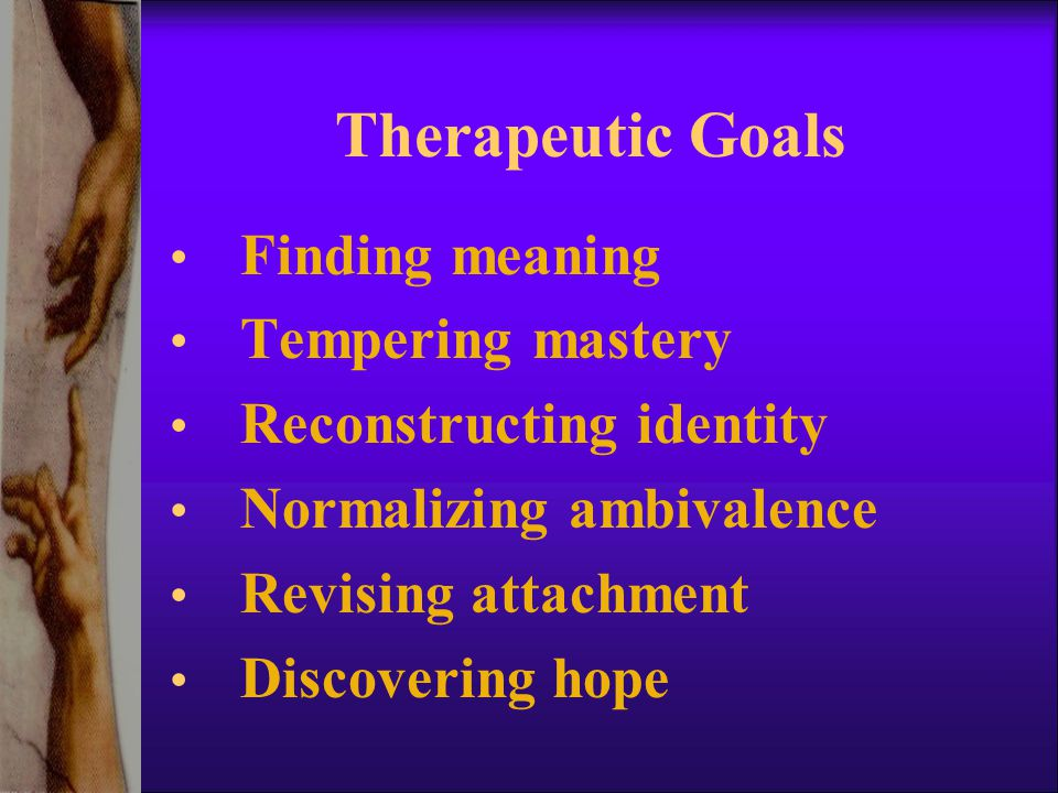 Therapeutic Goals Finding meaning Tempering mastery Reconstructing identity Normalizing ambivalence Revising attachment Discovering hope