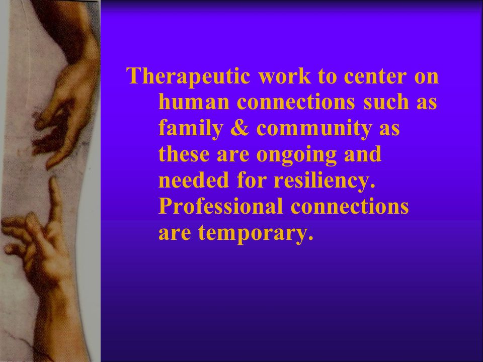 Therapeutic work to center on human connections such as family & community as these are ongoing and needed for resiliency.