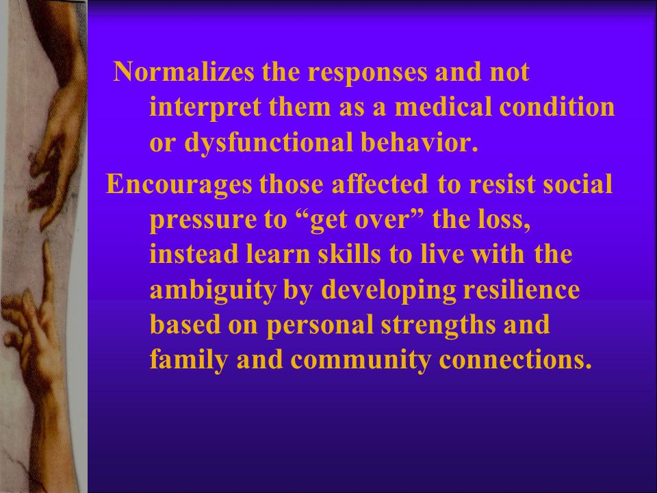 Normalizes the responses and not interpret them as a medical condition or dysfunctional behavior.