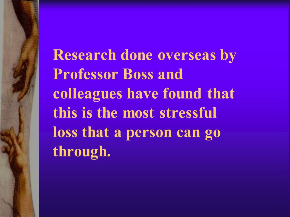 Research done overseas by Professor Boss and colleagues have found that this is the most stressful loss that a person can go through.
