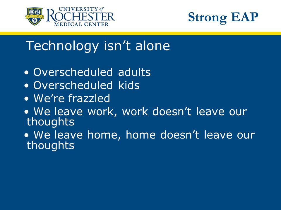 Technology isn't alone Overscheduled adults Overscheduled kids We're frazzled We leave work, work doesn't leave our thoughts We leave home, home doesn't leave our thoughts Strong EAP