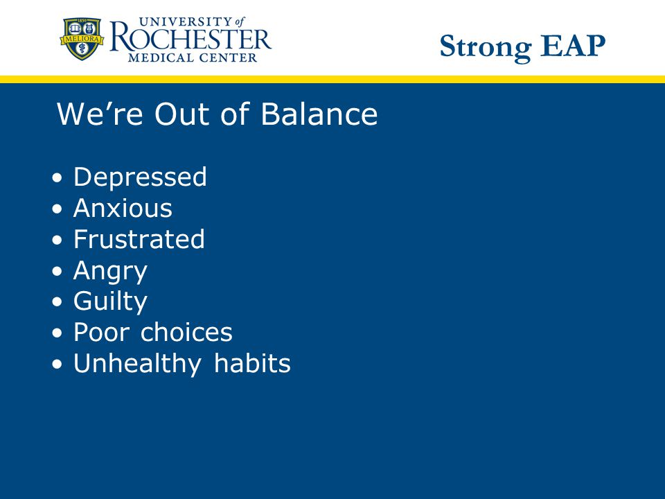 We're Out of Balance Depressed Anxious Frustrated Angry Guilty Poor choices Unhealthy habits Strong EAP