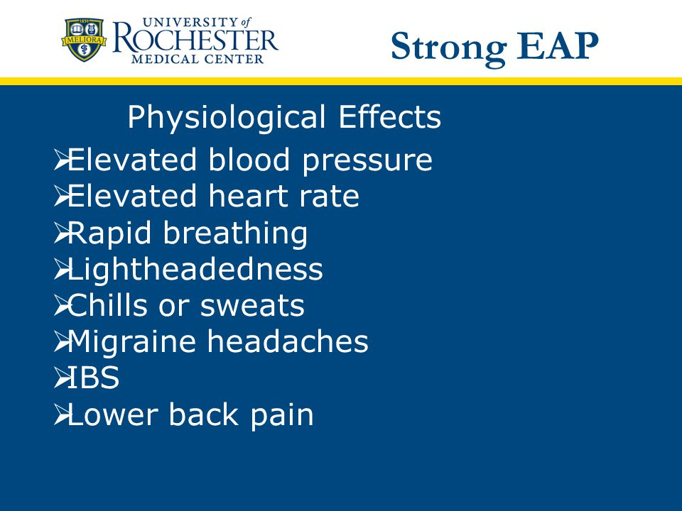 Physiological Effects  Elevated blood pressure  Elevated heart rate  Rapid breathing  Lightheadedness  Chills or sweats  Migraine headaches  IBS  Lower back pain Strong EAP
