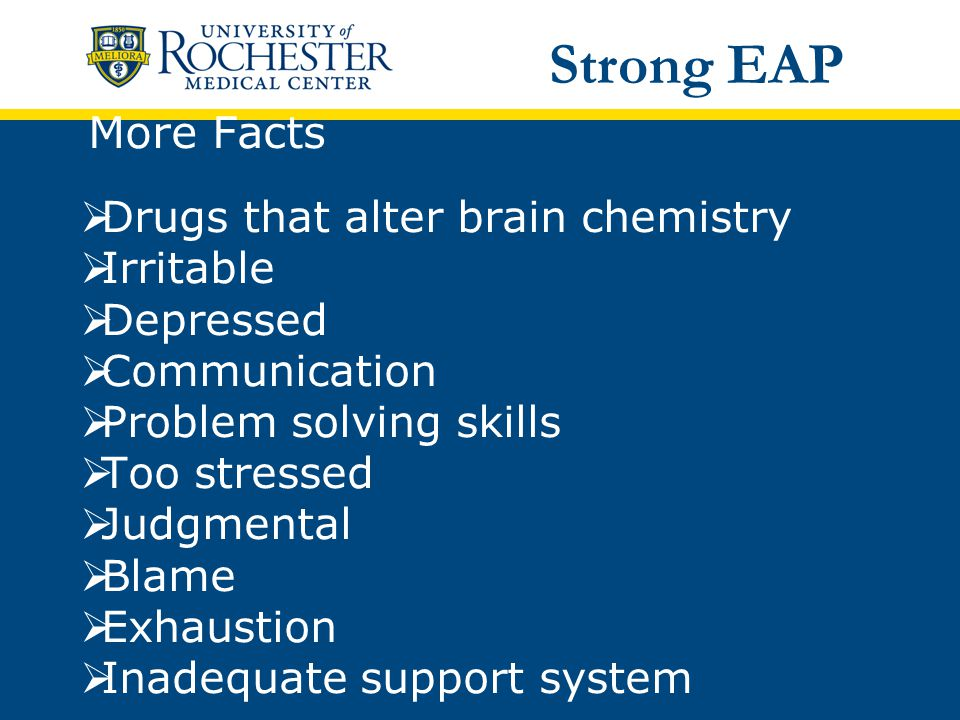 More Facts  Drugs that alter brain chemistry  Irritable  Depressed  Communication  Problem solving skills  Too stressed  Judgmental  Blame  Exhaustion  Inadequate support system Strong EAP