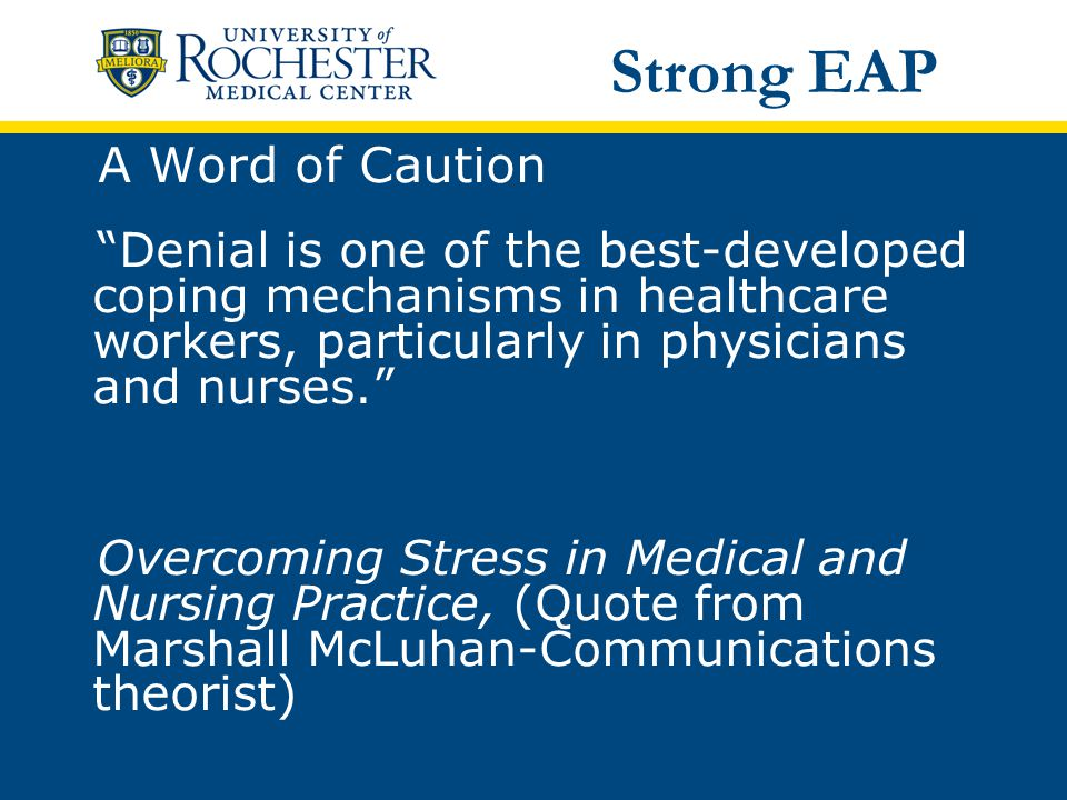 A Word of Caution Denial is one of the best-developed coping mechanisms in healthcare workers, particularly in physicians and nurses. Overcoming Stress in Medical and Nursing Practice, (Quote from Marshall McLuhan-Communications theorist) Strong EAP