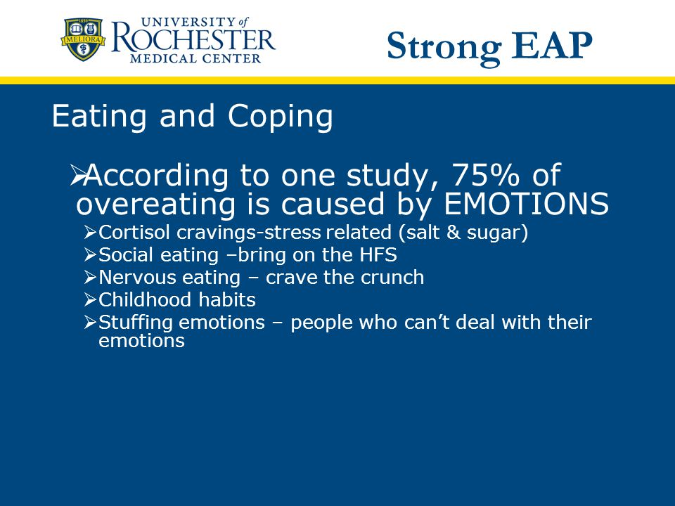 Eating and Coping  According to one study, 75% of overeating is caused by EMOTIONS  Cortisol cravings-stress related (salt & sugar)  Social eating –bring on the HFS  Nervous eating – crave the crunch  Childhood habits  Stuffing emotions – people who can't deal with their emotions Strong EAP
