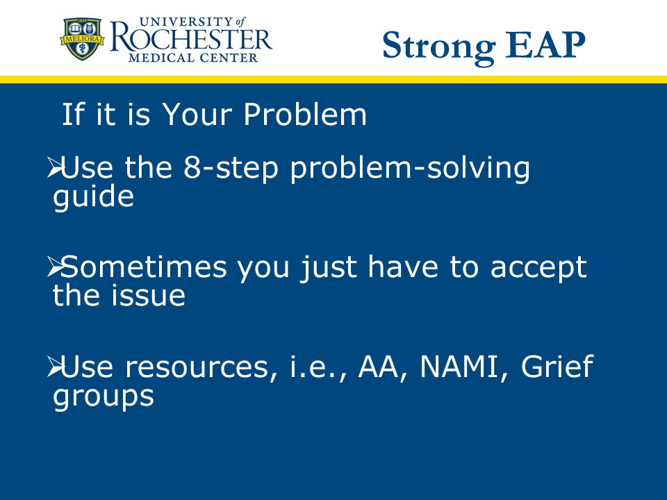 If it is Your Problem  Use the 8-step problem-solving guide  Sometimes you just have to accept the issue  Use resources, i.e., AA, NAMI, Grief groups Strong EAP