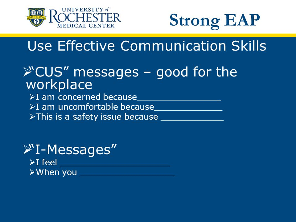 Use Effective Communication Skills  CUS messages – good for the workplace  I am concerned because________________  I am uncomfortable because_____________  This is a safety issue because ____________  I-Messages  I feel _____________________  When you __________________ Strong EAP