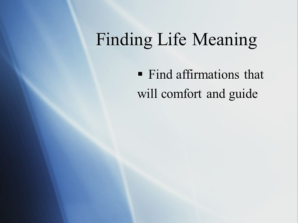 Finding Life Meaning  Find affirmations that will comfort and guide  Find affirmations that will comfort and guide
