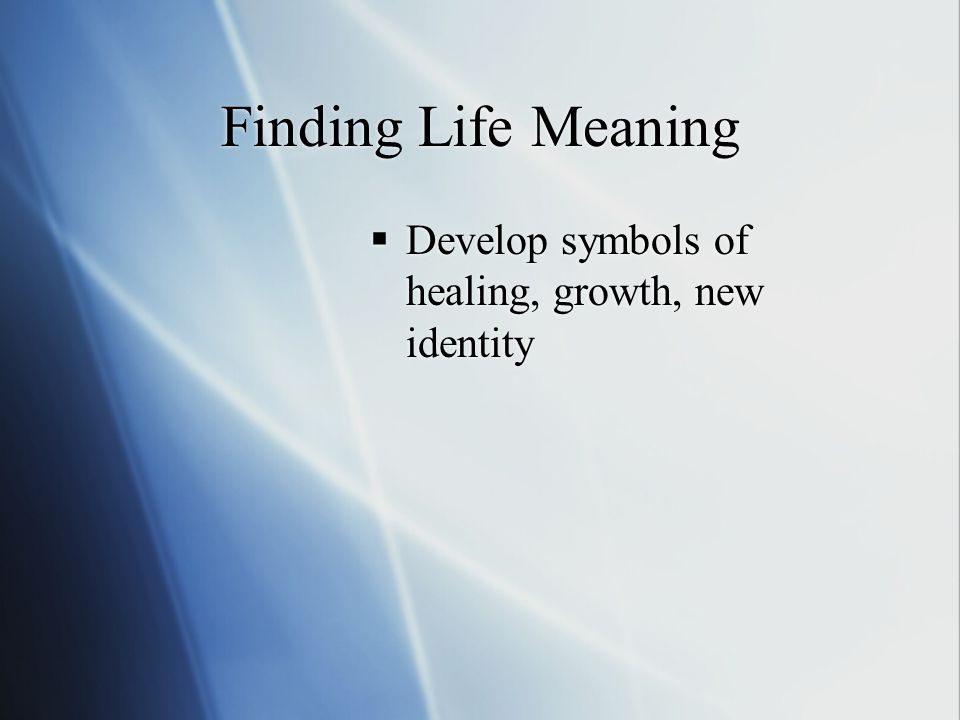 Finding Life Meaning  Develop symbols of healing, growth, new identity