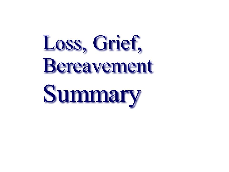 Loss, Grief, Bereavement Summary Loss, Grief, Bereavement Summary