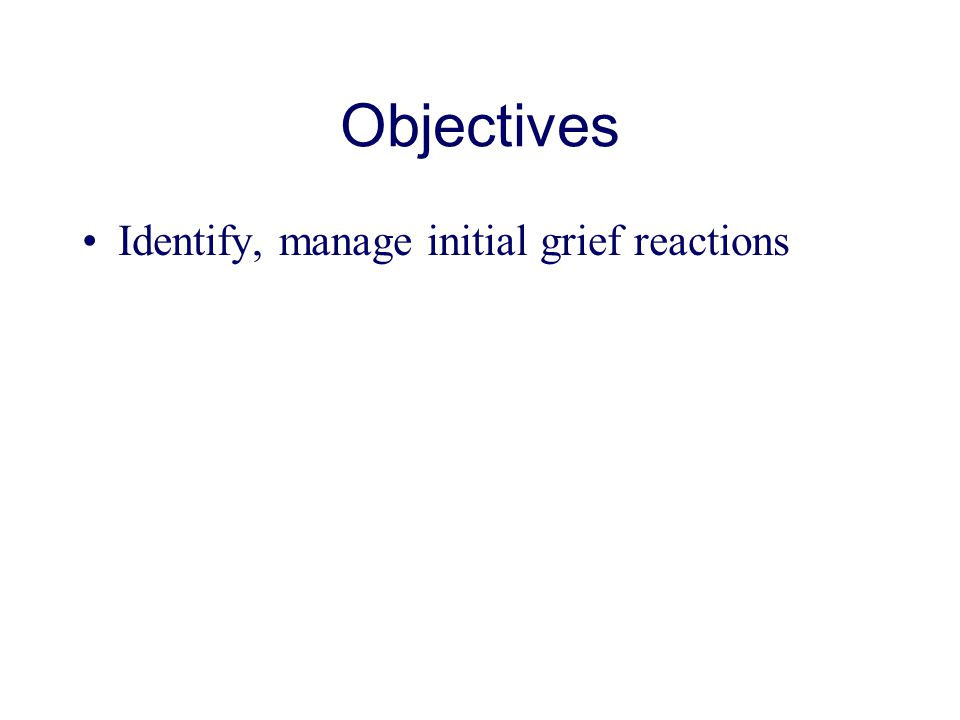 Objectives Identify, manage initial grief reactions