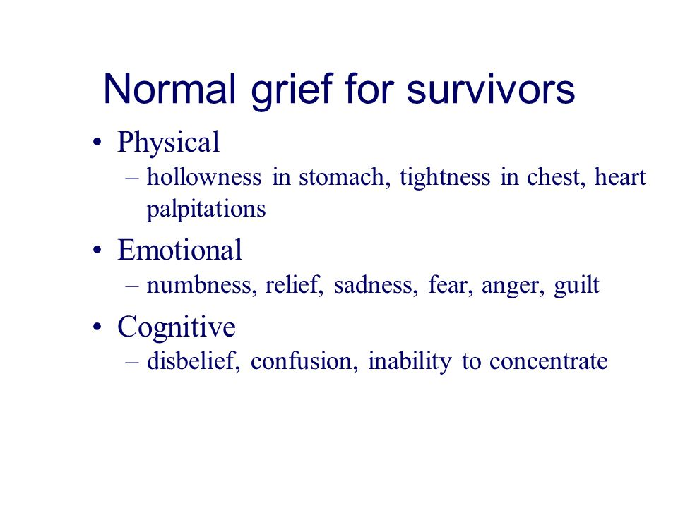 Normal grief for survivors Physical –hollowness in stomach, tightness in chest, heart palpitations Emotional –numbness, relief, sadness, fear, anger, guilt Cognitive –disbelief, confusion, inability to concentrate