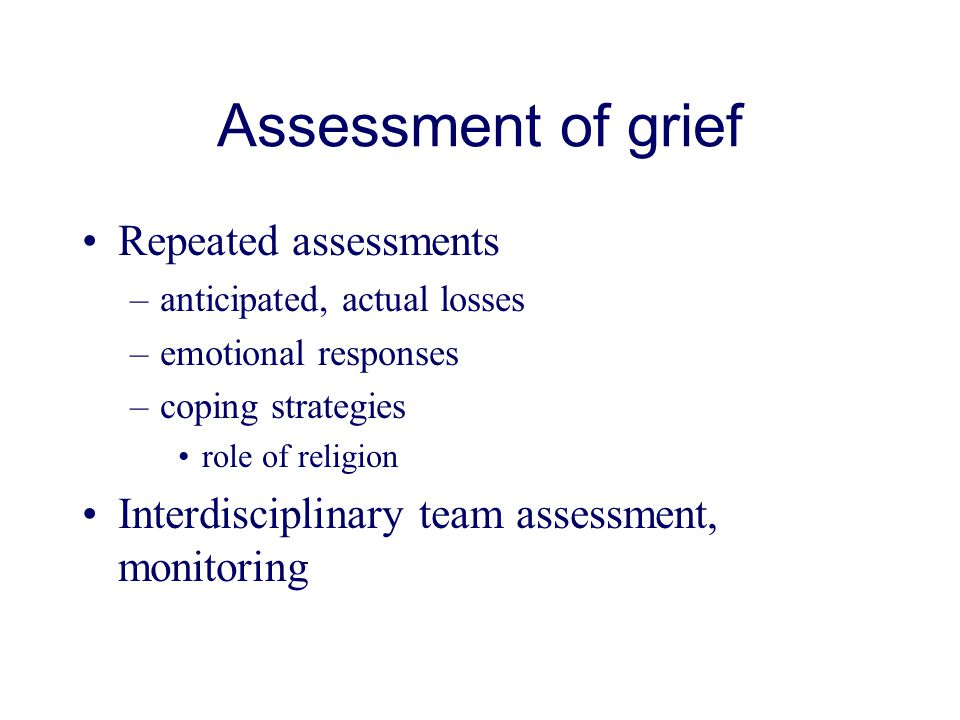 Assessment of grief Repeated assessments –anticipated, actual losses –emotional responses –coping strategies role of religion Interdisciplinary team assessment, monitoring